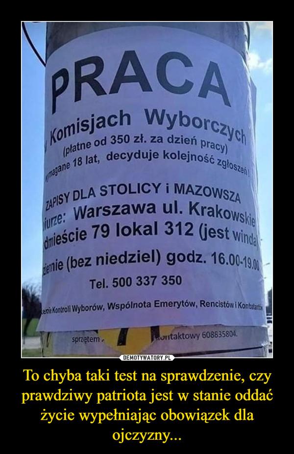 To chyba taki test na sprawdzenie, czy prawdziwy patriota jest w stanie oddać życie wypełniając obowiązek dla ojczyzny... –  PRACAKomisjach Wyborczych(platne od 350 zł. za dzień pracy)magane 18 lat, decyduje kolejność zgloszeńiZAPIS Y DLA STOLICY i MAZOWSZAurze: Warszawa ul. Krakowskiedmieście 79 lokal 312 (jest windaenie (bez niedziel) godz. 16.00-190en: Kontroli Wyborów, Wspólnota Emerytów, Rencistów i Konbalatisprzętem.