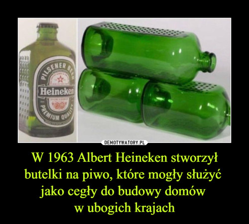 W 1963 Albert Heineken stworzył butelki na piwo, które mogły służyć  jako cegły do budowy domów  w ubogich krajach