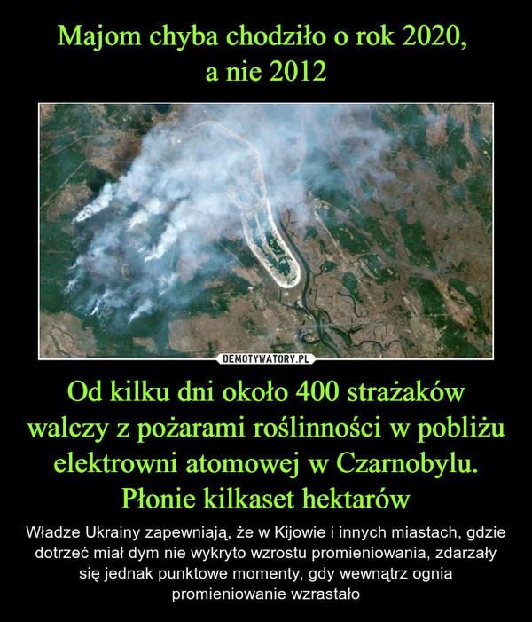 Od kilku dni około 400 strażaków walczy z pożarami roślinności w pobliżu elektrowni atomowej w Czarnobylu. Płonie kilkaset hektarów – Władze Ukrainy zapewniają, że w Kijowie i innych miastach, gdzie dotrzeć miał dym nie wykryto wzrostu promieniowania, zdarzały się jednak punktowe momenty, gdy wewnątrz ognia promieniowanie wzrastało