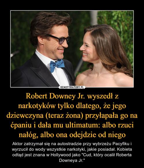 Robert Downey Jr. wyszedł z narkotyków tylko dlatego, że jego dziewczyna (teraz żona) przyłapała go na ćpaniu i dała mu ultimatum: albo rzuci nałóg, albo ona odejdzie od niego