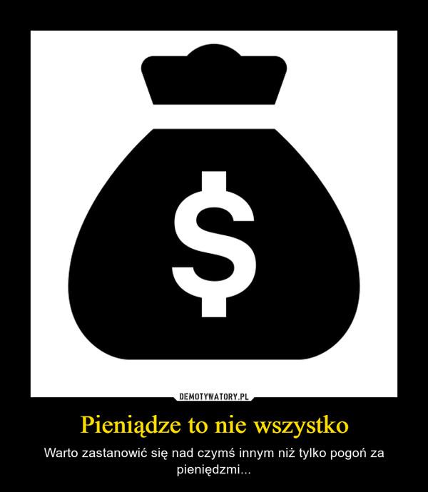 Pieniądze to nie wszystko – Warto zastanowić się nad czymś innym niż tylko pogoń za pieniędzmi...