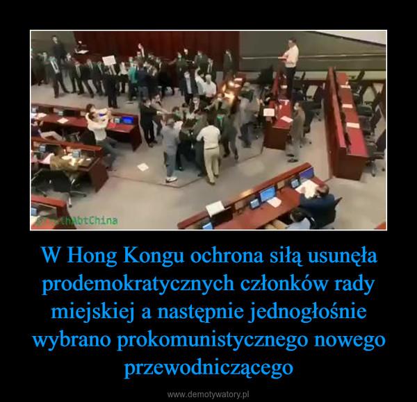 W Hong Kongu ochrona siłą usunęła prodemokratycznych członków rady miejskiej a następnie jednogłośnie wybrano prokomunistycznego nowego przewodniczącego –
