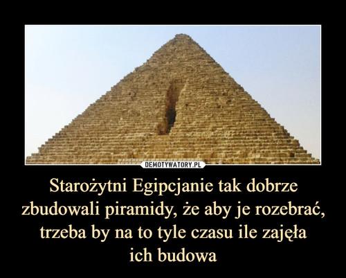 Starożytni Egipcjanie tak dobrze zbudowali piramidy, że aby je rozebrać, trzeba by na to tyle czasu ile zajęła ich budowa