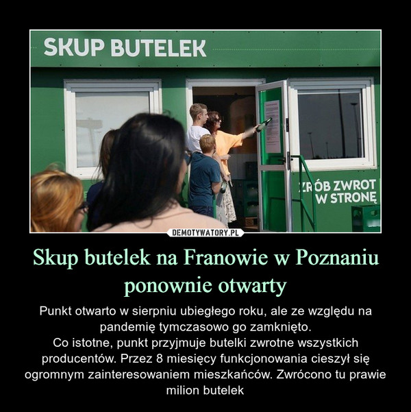 Skup butelek na Franowie w Poznaniu ponownie otwarty – Punkt otwarto w sierpniu ubiegłego roku, ale ze względu na pandemię tymczasowo go zamknięto.Co istotne, punkt przyjmuje butelki zwrotne wszystkich producentów. Przez 8 miesięcy funkcjonowania cieszył się ogromnym zainteresowaniem mieszkańców. Zwrócono tu prawie milion butelek