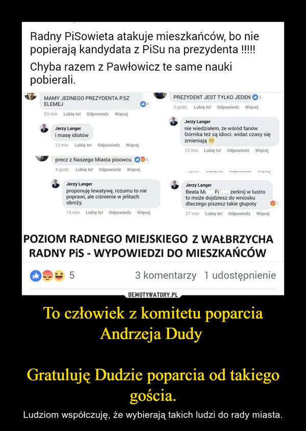 To człowiek z komitetu poparcia Andrzeja Dudy Gratuluję Dudzie poparcia od takiego gościa. – Ludziom współczuję, że wybierają takich ludzi do rady miasta.