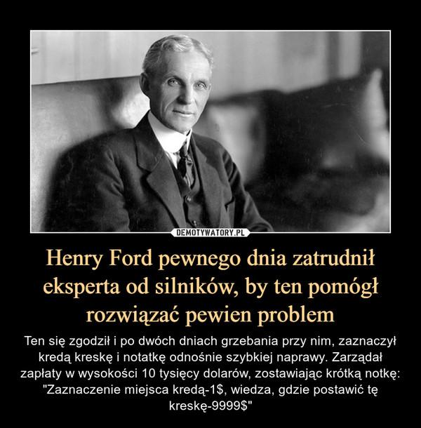 """Henry Ford pewnego dnia zatrudnił eksperta od silników, by ten pomógł rozwiązać pewien problem – Ten się zgodził i po dwóch dniach grzebania przy nim, zaznaczył kredą kreskę i notatkę odnośnie szybkiej naprawy. Zarządał zapłaty w wysokości 10 tysięcy dolarów, zostawiając krótką notkę: """"Zaznaczenie miejsca kredą-1$, wiedza, gdzie postawić tę kreskę-9999$"""""""