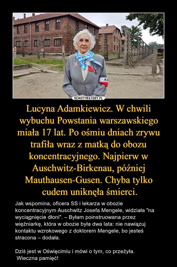"""Lucyna Adamkiewicz. W chwili wybuchu Powstania warszawskiego miała 17 lat. Po ośmiu dniach zrywu trafiła wraz z matką do obozu koncentracyjnego. Najpierw w Auschwitz-Birkenau, później Mauthausen-Gusen. Chyba tylko cudem uniknęła śmierci. – Jak wspomina, oficera SS i lekarza w obozie koncentracyjnym Auschwitz Josefa Mengele, widziała """"na wyciągnięcie dłoni"""". – Byłam poinstruowana przez więźniarkę, która w obozie była dwa lata: nie nawiązuj kontaktu wzrokowego z doktorem Mengele, bo jesteś stracona – dodała.Dziś jest w Oświęcimiu i mówi o tym, co przeżyła. Wieczna pamięć!"""