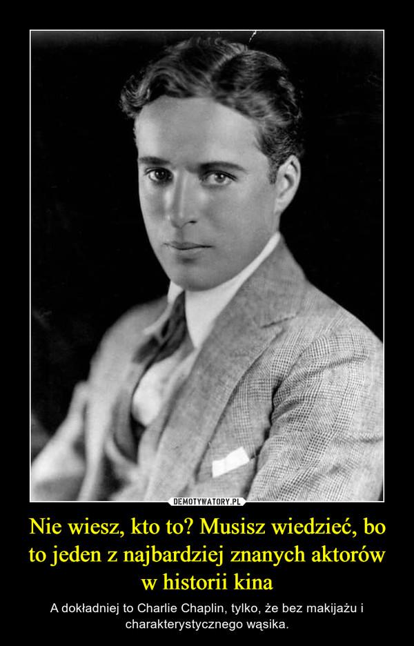 Nie wiesz, kto to? Musisz wiedzieć, bo to jeden z najbardziej znanych aktorów w historii kina – A dokładniej to Charlie Chaplin, tylko, że bez makijażu i charakterystycznego wąsika.