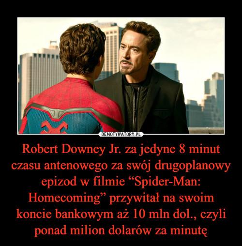"""Robert Downey Jr. za jedyne 8 minut czasu antenowego za swój drugoplanowy epizod w filmie """"Spider-Man: Homecoming"""" przywitał na swoim koncie bankowym aż 10 mln dol., czyli ponad milion dolarów za minutę"""