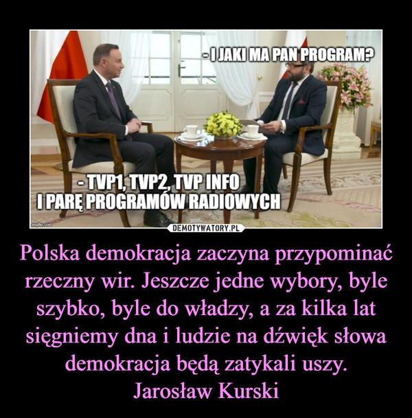Polska demokracja zaczyna przypominać rzeczny wir. Jeszcze jedne wybory, byle szybko, byle do władzy, a za kilka lat sięgniemy dna i ludzie na dźwięk słowa demokracja będą zatykali uszy.Jarosław Kurski –