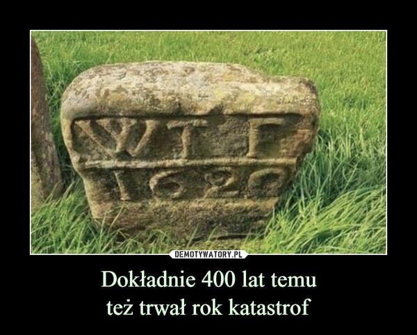 Dokładnie 400 lat temuteż trwał rok katastrof –