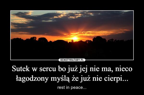 Sutek w sercu bo już jej nie ma, nieco łagodzony myślą że już nie cierpi... – rest in peace...