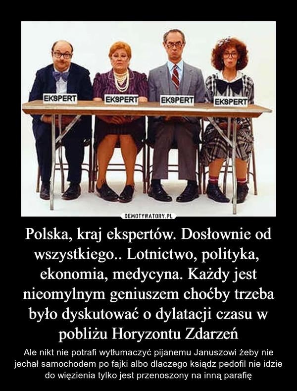 Polska, kraj ekspertów. Dosłownie od wszystkiego.. Lotnictwo, polityka,  ekonomia, medycyna. Każdy jest nieomylnym geniuszem choćby trzeba było dyskutować o dylatacji czasu w pobliżu Horyzontu Zdarzeń – Ale nikt nie potrafi wytłumaczyć pijanemu Januszowi żeby nie jechał samochodem po fajki albo dlaczego ksiądz pedofil nie idzie do więzienia tylko jest przenoszony na inną parafię