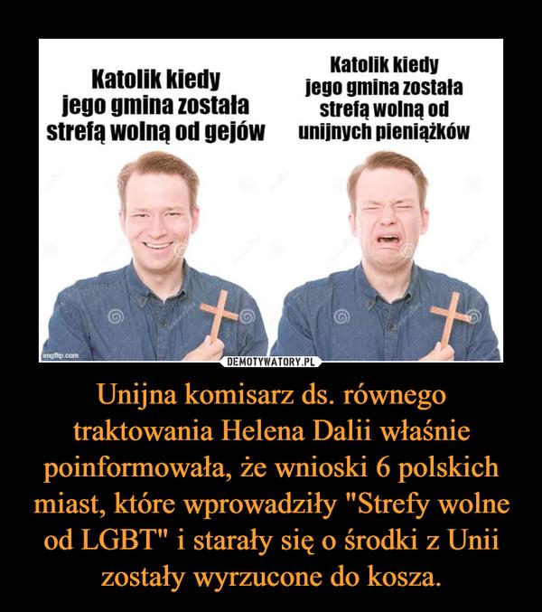 """Unijna komisarz ds. równego traktowania Helena Dalii właśnie poinformowała, że wnioski 6 polskich miast, które wprowadziły """"Strefy wolne od LGBT"""" i starały się o środki z Unii zostały wyrzucone do kosza. –  Katolik kiedy jego gmina została strefą wolną od gejów r Katolik kiedy jego gmina została strefą wolną od unijnych pieniążków"""