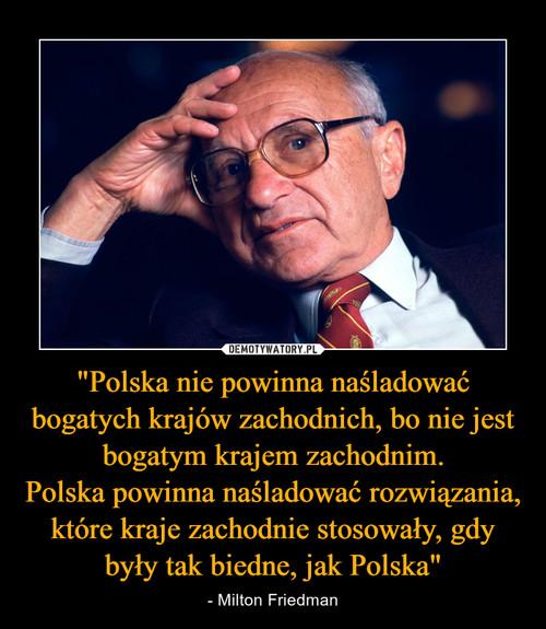"""""""Polska nie powinna naśladować bogatych krajów zachodnich, bo nie jest bogatym krajem zachodnim. Polska powinna naśladować rozwiązania, które kraje zachodnie stosowały, gdy były tak biedne, jak Polska"""""""