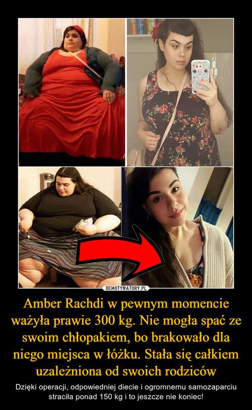 Amber Rachdi w pewnym momencie ważyła prawie 300 kg. Nie mogła spać ze swoim chłopakiem, bo brakowało dla niego miejsca w łóżku. Stała się całkiem uzależniona od swoich rodziców