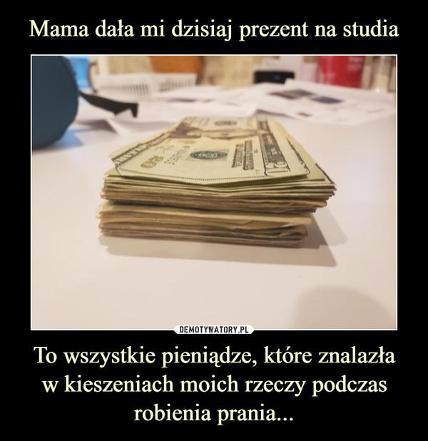 To wszystkie pieniądze, które znalazław kieszeniach moich rzeczy podczas robienia prania... –