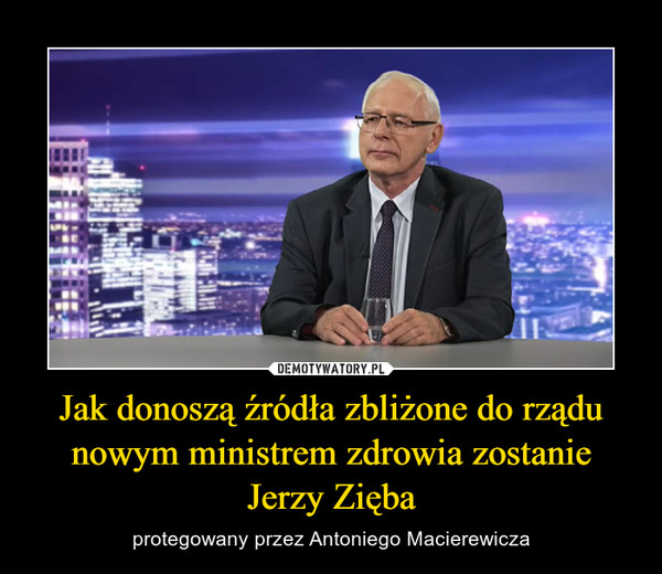 Jak donoszą źródła zbliżone do rządu nowym ministrem zdrowia zostanie Jerzy Zięba – protegowany przez Antoniego Macierewicza