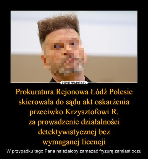 Prokuratura Rejonowa Łódź Polesie skierowała do sądu akt oskarżenia przeciwko Krzysztofowi R. za prowadzenie działalności detektywistycznej bez wymaganej licencji