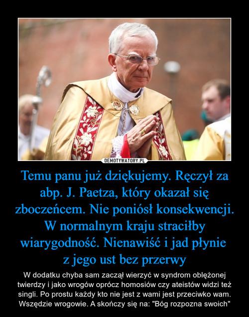 Temu panu już dziękujemy. Ręczył za abp. J. Paetza, który okazał się zboczeńcem. Nie poniósł konsekwencji. W normalnym kraju straciłby wiarygodność. Nienawiść i jad płynie  z jego ust bez przerwy