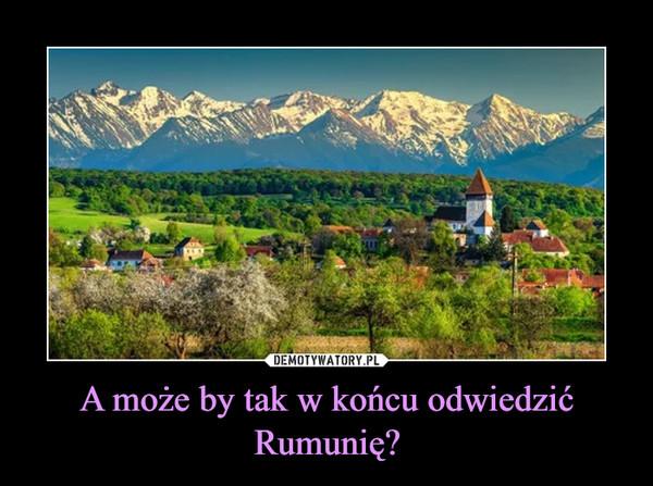A może by tak w końcu odwiedzić Rumunię? –