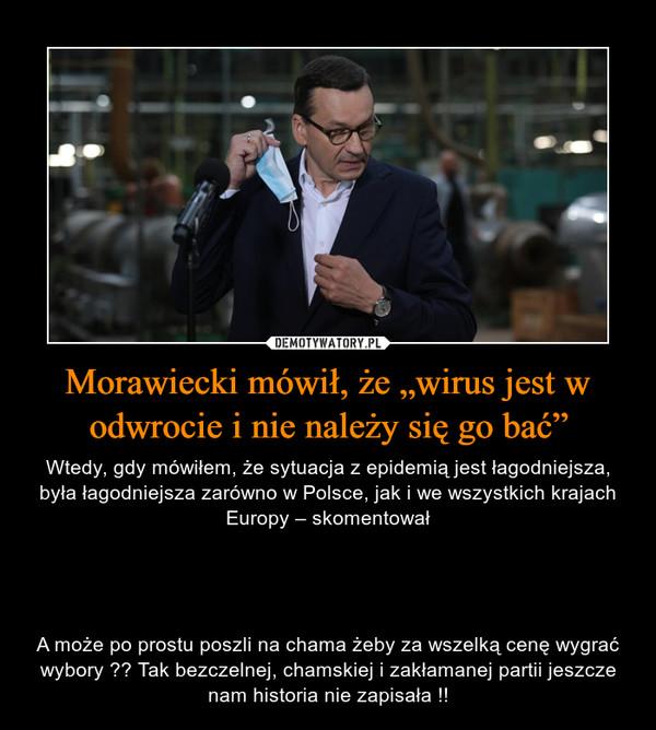 """Morawiecki mówił, że """"wirus jest w odwrocie i nie należy się go bać"""" – Wtedy, gdy mówiłem, że sytuacja z epidemią jest łagodniejsza, była łagodniejsza zarówno w Polsce, jak i we wszystkich krajach Europy – skomentowałA może po prostu poszli na chama żeby za wszelką cenę wygrać wybory ?? Tak bezczelnej, chamskiej i zakłamanej partii jeszcze nam historia nie zapisała !!"""