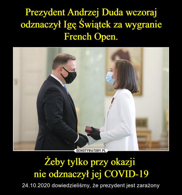 Żeby tylko przy okazji nie odznaczył jej COVID-19 – 24.10.2020 dowiedzieliśmy, że prezydent jest zarażony