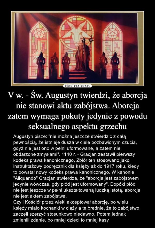 """V w. - Św. Augustyn twierdzi, że aborcja nie stanowi aktu zabójstwa. Aborcja zatem wymaga pokuty jedynie z powodu seksualnego aspektu grzechu – Augustyn pisze: """"nie można jeszcze stwierdzić z całą pewnością, że istnieje dusza w ciele pozbawionym czucia, gdyż nie jest ono w pełni uformowane, a zatem nie obdarzone zmysłami"""". 1140 r. - Gracjan zestawił pierwszy kodeks prawa kanonicznego. Zbiór ten stosowano jako instruktażowy podręcznik dla księży aż do 1917 roku, kiedy to powstał nowy kodeks prawa kanonicznego. W kanonie """"Aliquando"""" Gracjan stwierdza, że """"aborcja jest zabójstwem jedynie wówczas, gdy płód jest uformowany"""". Dopóki płód nie jest jeszcze w pełni ukształtowaną ludzką istotą, aborcja nie jest aktem zabójstwa.Czyli Kościół przez wieki akceptował aborcję, bo wielu księży miało kochanki w ciąży a te brednie, że to zabójstwo zaczęli szerzyć stosunkowo niedawno. Potem jednak zmienili zdanie, bo mniej dzieci to mniej kasy"""