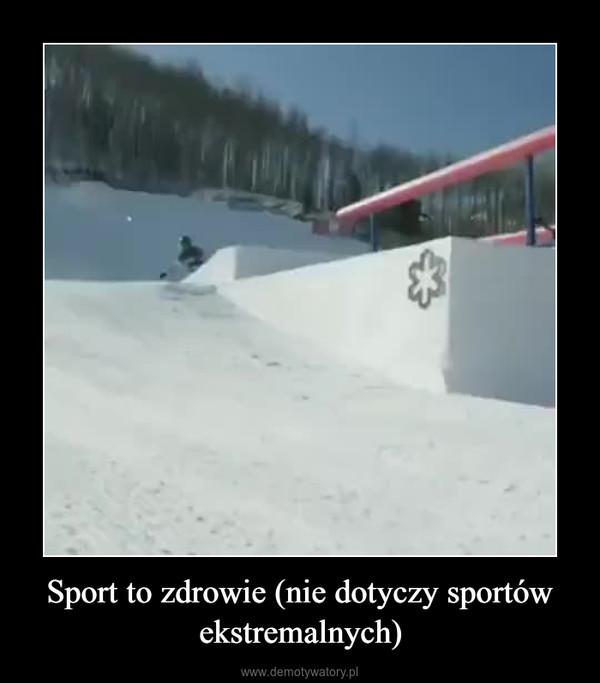 Sport to zdrowie (nie dotyczy sportów ekstremalnych) –
