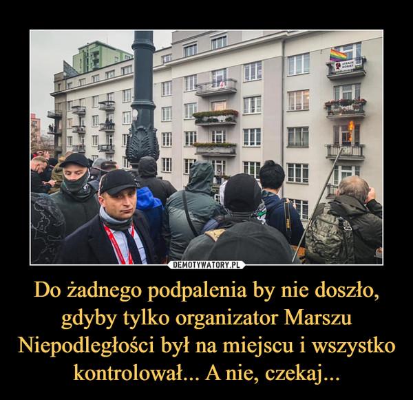 Do żadnego podpalenia by nie doszło, gdyby tylko organizator Marszu Niepodległości był na miejscu i wszystko kontrolował... A nie, czekaj... –