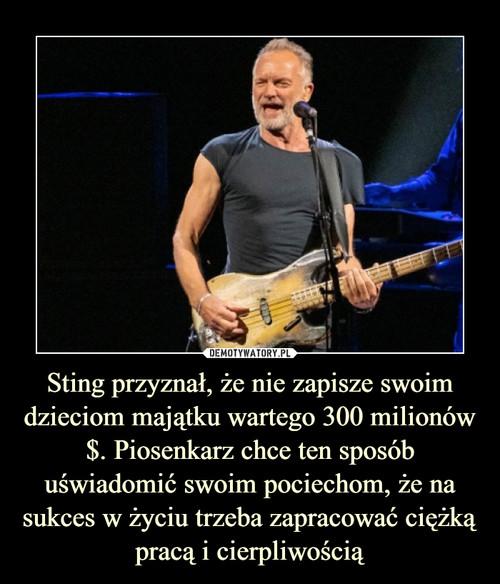 Sting przyznał, że nie zapisze swoim dzieciom majątku wartego 300 milionów $. Piosenkarz chce ten sposób uświadomić swoim pociechom, że na sukces w życiu trzeba zapracować ciężką pracą i cierpliwością