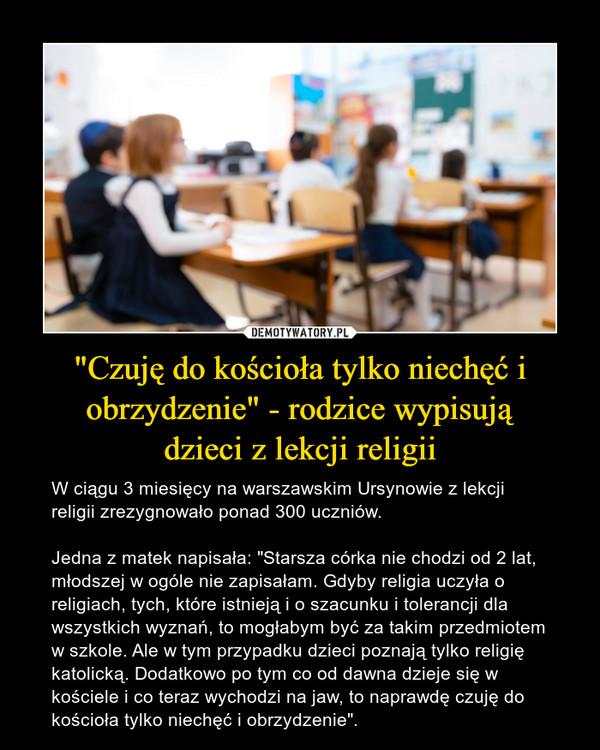 """""""Czuję do kościoła tylko niechęć i obrzydzenie"""" - rodzice wypisujądzieci z lekcji religii – W ciągu 3 miesięcy na warszawskim Ursynowie z lekcji religii zrezygnowało ponad 300 uczniów.  Jedna z matek napisała: """"Starsza córka nie chodzi od 2 lat, młodszej w ogóle nie zapisałam. Gdyby religia uczyła o religiach, tych, które istnieją i o szacunku i tolerancji dla wszystkich wyznań, to mogłabym być za takim przedmiotem w szkole. Ale w tym przypadku dzieci poznają tylko religię katolicką. Dodatkowo po tym co od dawna dzieje się w kościele i co teraz wychodzi na jaw, to naprawdę czuję do kościoła tylko niechęć i obrzydzenie""""."""