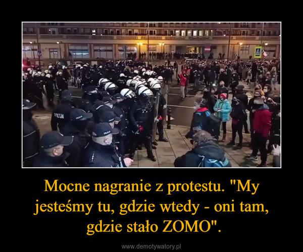 """Mocne nagranie z protestu. """"My jesteśmy tu, gdzie wtedy - oni tam, gdzie stało ZOMO"""". –"""