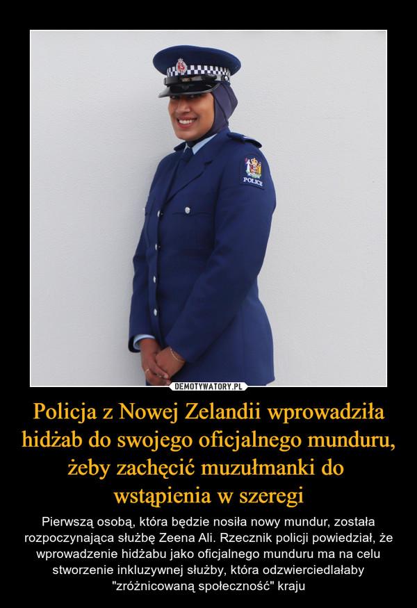 """Policja z Nowej Zelandii wprowadziła hidżab do swojego oficjalnego munduru, żeby zachęcić muzułmanki do wstąpienia w szeregi – Pierwszą osobą, która będzie nosiła nowy mundur, została rozpoczynająca służbę Zeena Ali. Rzecznik policji powiedział, że wprowadzenie hidżabu jako oficjalnego munduru ma na celu stworzenie inkluzywnej służby, która odzwierciedlałaby """"zróżnicowaną społeczność"""" kraju"""