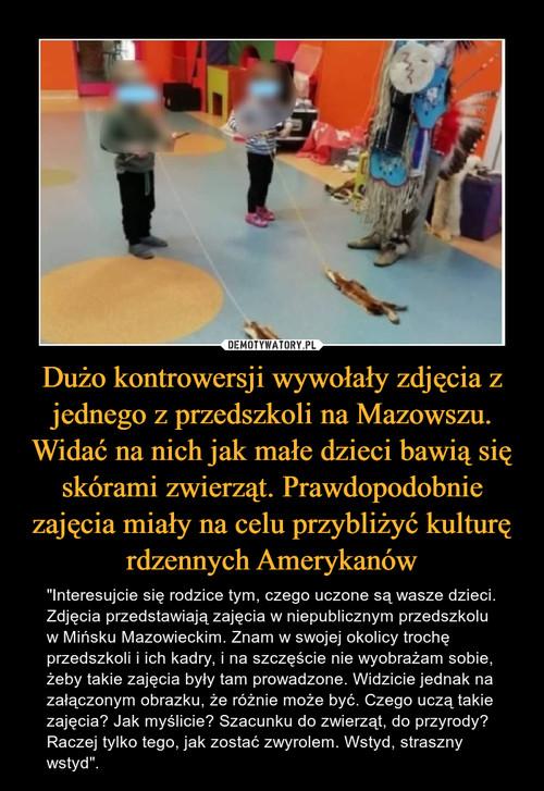 Dużo kontrowersji wywołały zdjęcia z jednego z przedszkoli na Mazowszu. Widać na nich jak małe dzieci bawią się skórami zwierząt. Prawdopodobnie zajęcia miały na celu przybliżyć kulturę rdzennych Amerykanów