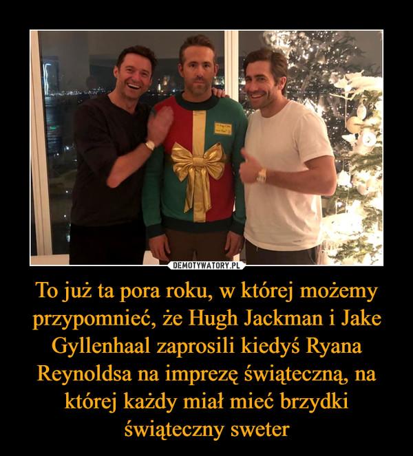 To już ta pora roku, w której możemy przypomnieć, że Hugh Jackman i Jake Gyllenhaal zaprosili kiedyś Ryana Reynoldsa na imprezę świąteczną, na której każdy miał mieć brzydki świąteczny sweter –