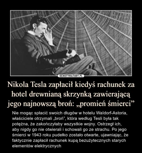 """Nikola Tesla zapłacił kiedyś rachunek za hotel drewnianą skrzynką zawierającą jego najnowszą broń: """"promień śmierci"""" – Nie mogąc spłacić swoich długów w hotelu WaIdorf-Astoria, właściciele otrzymali """"broń"""", która według Tesli była tak potężna, że zakończyłaby wszystkie wojny. Ostrzegł ich, aby nigdy go nie otwierali i schowali go ze strachu. Po jego śmierci w 1943 roku pudełko zostało otwarte, ujawniając, że faktycznie zapłacił rachunek kupą bezużytecznych starych elementów elektrycznych"""
