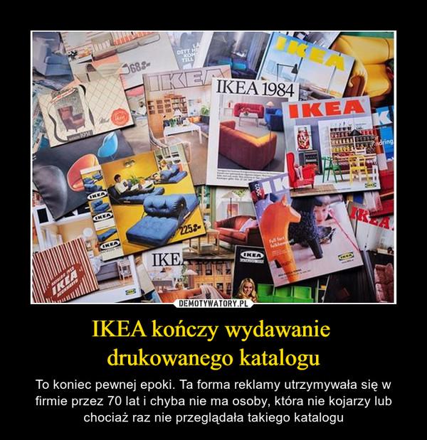 IKEA kończy wydawanie drukowanego katalogu – To koniec pewnej epoki. Ta forma reklamy utrzymywała się w firmie przez 70 lat i chyba nie ma osoby, która nie kojarzy lub chociaż raz nie przeglądała takiego katalogu