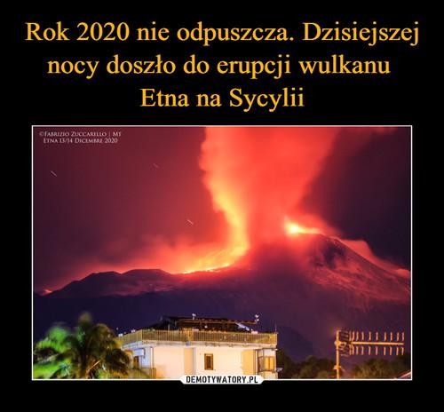 Rok 2020 nie odpuszcza. Dzisiejszej nocy doszło do erupcji wulkanu  Etna na Sycylii