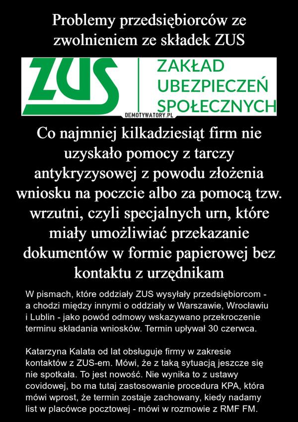 Co najmniej kilkadziesiąt firm nie uzyskało pomocy z tarczy antykryzysowej z powodu złożenia wniosku na poczcie albo za pomocą tzw. wrzutni, czyli specjalnych urn, które miały umożliwiać przekazanie dokumentów w formie papierowej bez kontaktu z urzędnikam – W pismach, które oddziały ZUS wysyłały przedsiębiorcom - a chodzi między innymi o oddziały w Warszawie, Wrocławiu i Lublin - jako powód odmowy wskazywano przekroczenie terminu składania wniosków. Termin upływał 30 czerwca.Katarzyna Kalata od lat obsługuje firmy w zakresie kontaktów z ZUS-em. Mówi, że z taką sytuacją jeszcze się nie spotkała. To jest nowość. Nie wynika to z ustawy covidowej, bo ma tutaj zastosowanie procedura KPA, która mówi wprost, że termin zostaje zachowany, kiedy nadamy list w placówce pocztowej - mówi w rozmowie z RMF FM.