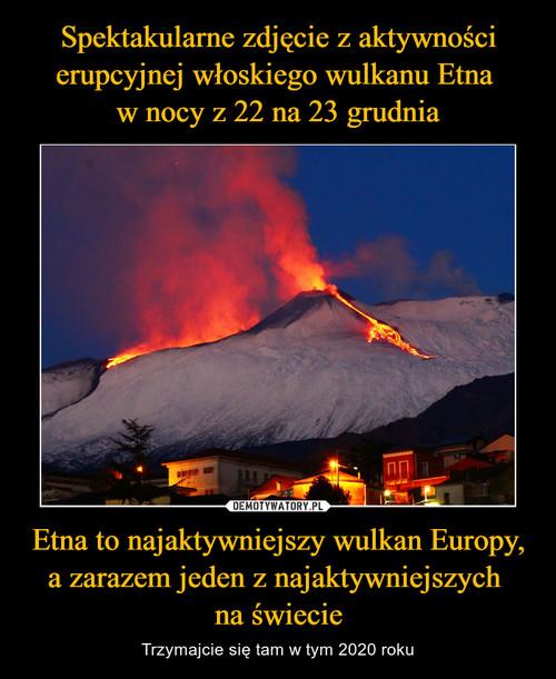Spektakularne zdjęcie z aktywności erupcyjnej włoskiego wulkanu Etna  w nocy z 22 na 23 grudnia Etna to najaktywniejszy wulkan Europy, a zarazem jeden z najaktywniejszych  na świecie