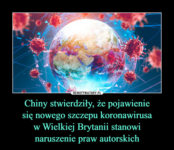 Chiny stwierdziły, że pojawieniesię nowego szczepu koronawirusaw Wielkiej Brytanii stanowinaruszenie praw autorskich –