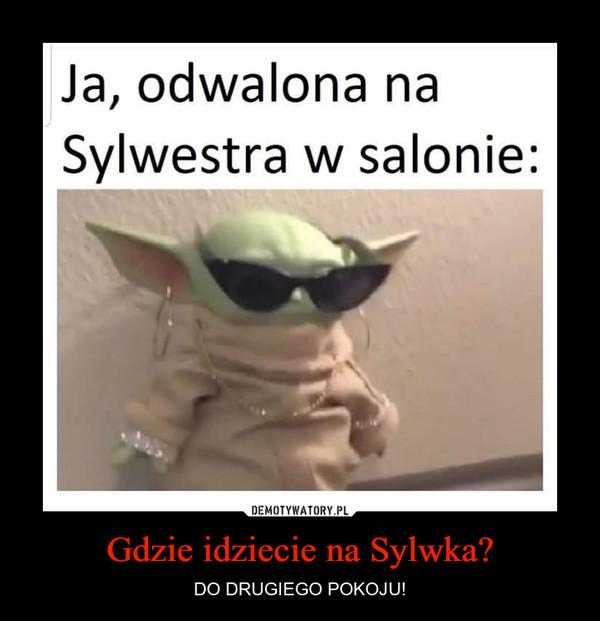 Gdzie idziecie na Sylwka? – DO DRUGIEGO POKOJU!