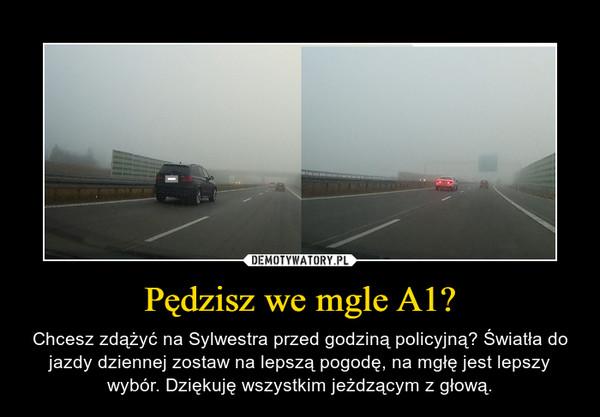 Pędzisz we mgle A1? – Chcesz zdążyć na Sylwestra przed godziną policyjną? Światła do jazdy dziennej zostaw na lepszą pogodę, na mgłę jest lepszy wybór. Dziękuję wszystkim jeżdzącym z głową.