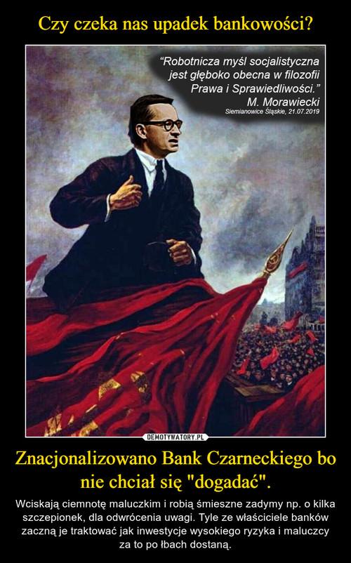 """Czy czeka nas upadek bankowości? Znacjonalizowano Bank Czarneckiego bo nie chciał się """"dogadać""""."""