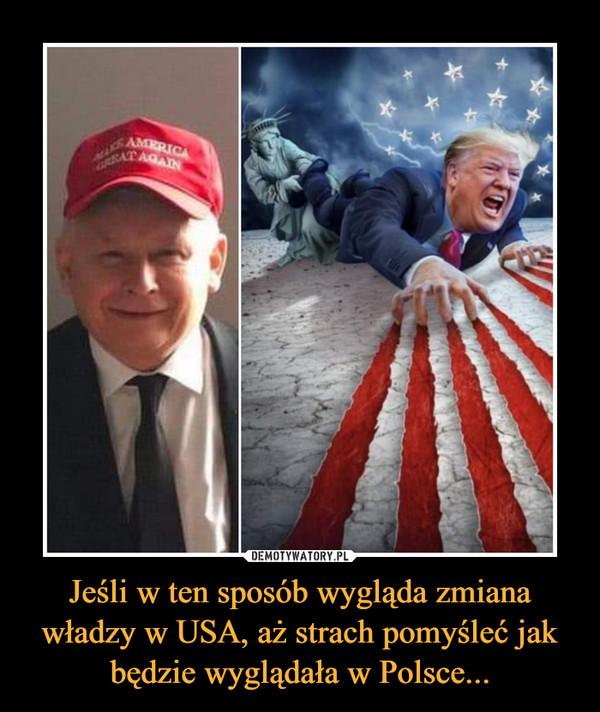 Jeśli w ten sposób wygląda zmiana władzy w USA, aż strach pomyśleć jak będzie wyglądała w Polsce... –