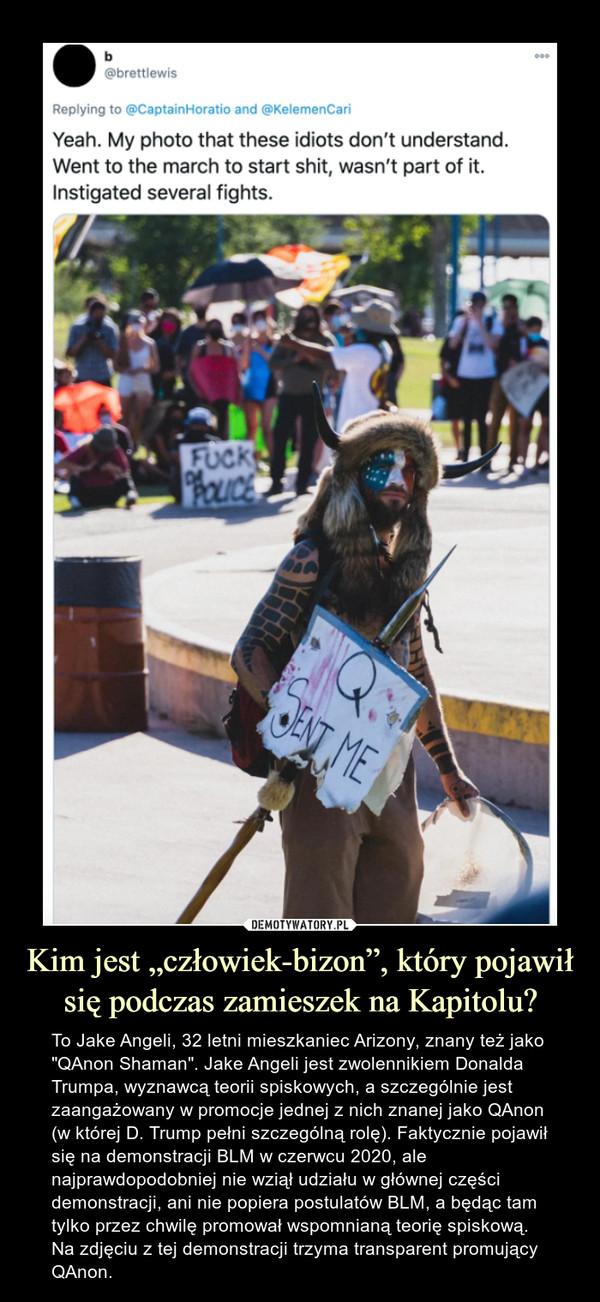 """Kim jest """"człowiek-bizon"""", który pojawił się podczas zamieszek na Kapitolu? – To Jake Angeli, 32 letni mieszkaniec Arizony, znany też jako """"QAnon Shaman"""". Jake Angeli jest zwolennikiem Donalda Trumpa, wyznawcą teorii spiskowych, a szczególnie jest zaangażowany w promocje jednej z nich znanej jako QAnon (w której D. Trump pełni szczególną rolę). Faktycznie pojawił się na demonstracji BLM w czerwcu 2020, ale najprawdopodobniej nie wziął udziału w głównej części demonstracji, ani nie popiera postulatów BLM, a będąc tam tylko przez chwilę promował wspomnianą teorię spiskową. Na zdjęciu z tej demonstracji trzyma transparent promujący QAnon."""
