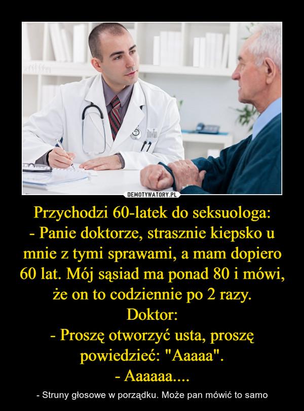 """Przychodzi 60-latek do seksuologa:- Panie doktorze, strasznie kiepsko u mnie z tymi sprawami, a mam dopiero 60 lat. Mój sąsiad ma ponad 80 i mówi, że on to codziennie po 2 razy.Doktor:- Proszę otworzyć usta, proszę powiedzieć: """"Aaaaa"""".- Aaaaaa.... – - Struny głosowe w porządku. Może pan mówić to samo"""