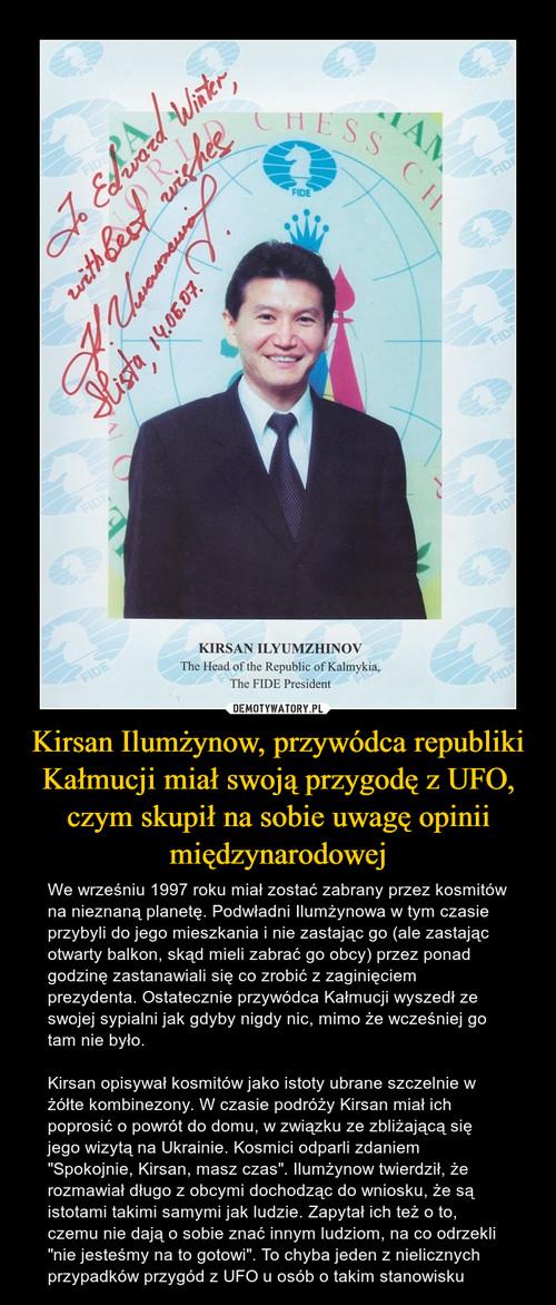 Kirsan Ilumżynow, przywódca republiki Kałmucji miał swoją przygodę z UFO, czym skupił na sobie uwagę opinii międzynarodowej