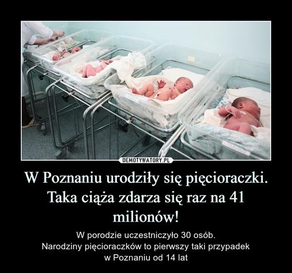 W Poznaniu urodziły się pięcioraczki. Taka ciąża zdarza się raz na 41 milionów! – W porodzie uczestniczyło 30 osób.Narodziny pięcioraczków to pierwszy taki przypadekw Poznaniu od 14 lat
